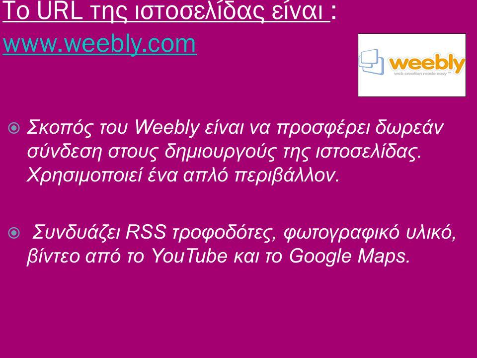 Το URL της ιστοσελίδας είναι : www.weebly.com www.weebly.com  Σκοπός του Weebly είναι να προσφέρει δωρεάν σύνδεση στους δημιουργούς της ιστοσελίδας.