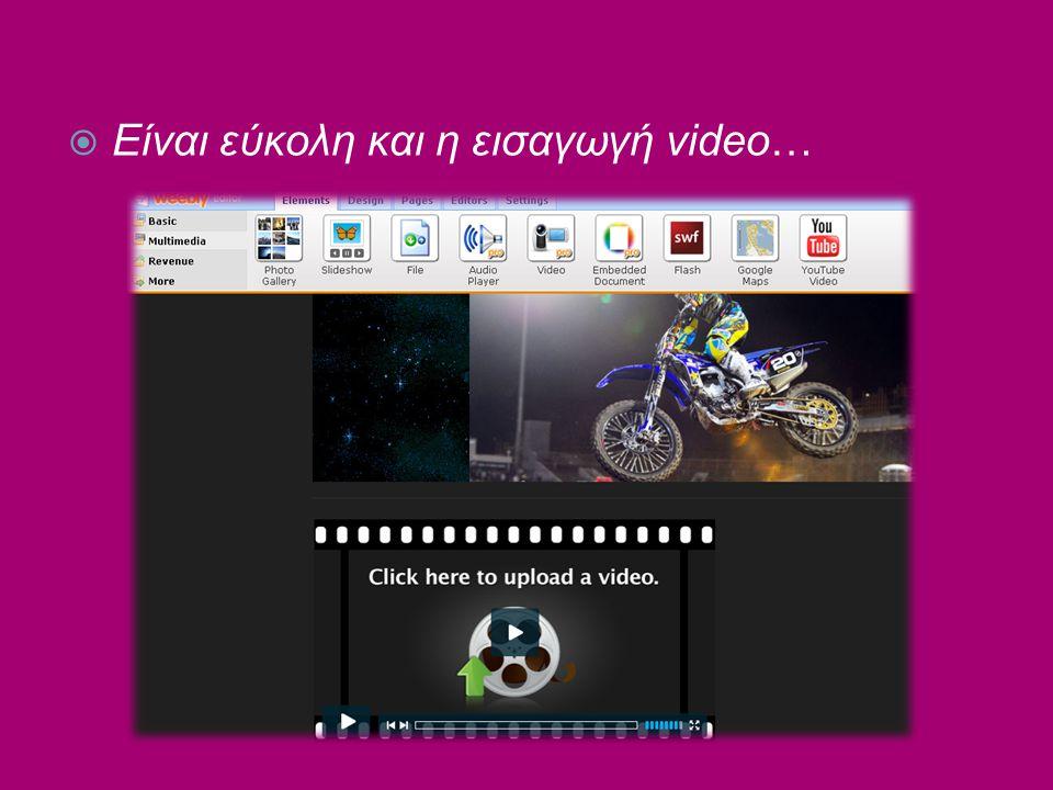  Είναι εύκολη και η εισαγωγή video…