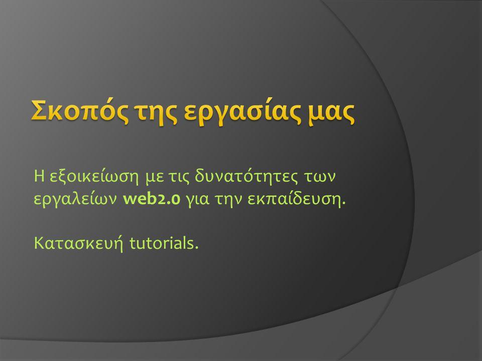 Η εξοικείωση με τις δυνατότητες των εργαλείων web2.0 για την εκπαίδευση. Κατασκευή tutorials.