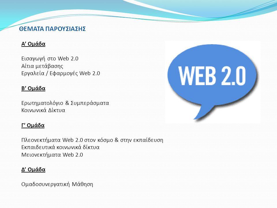 ΘΕΜΑΤΑ ΠΑΡΟΥΣΙΑΣΗΣ A' Ομάδα Εισαγωγή στο Web 2.0 Αίτια μετάβασης Εργαλεία / Εφαρμογές Web 2.0 Β' Ομάδα Ερωτηματολόγιο & Συμπεράσματα Κοινωνικά Δίκτυα
