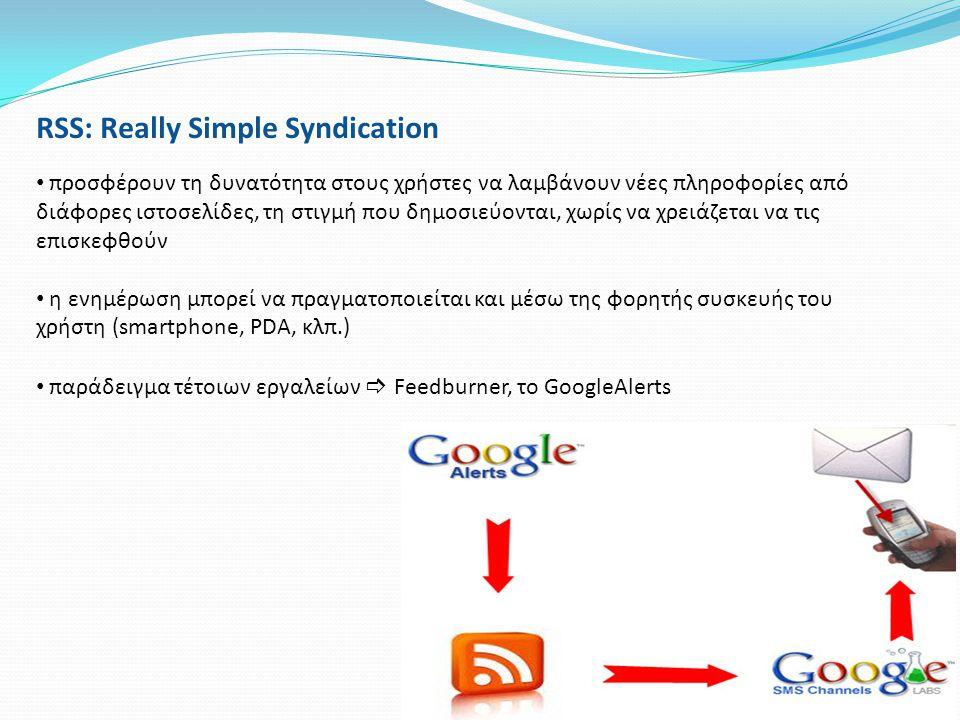 RSS: Really Simple Syndication • προσφέρουν τη δυνατότητα στους χρήστες να λαμβάνουν νέες πληροφορίες από διάφορες ιστοσελίδες, τη στιγμή που δημοσιεύ