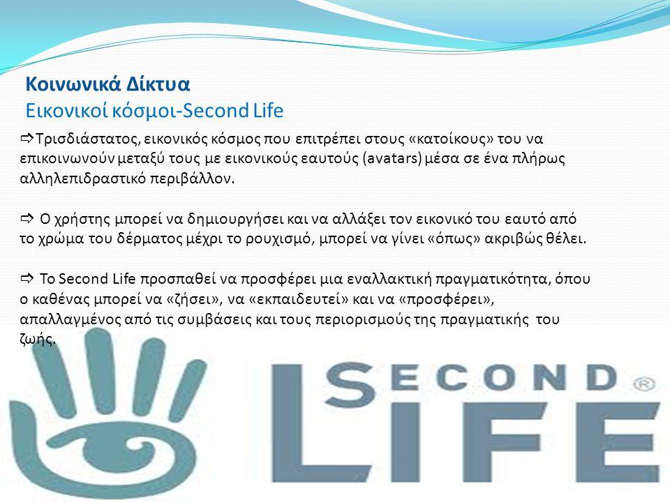 Κοινωνικά Δίκτυα Εικονικοί κόσμοι-Second Life  Τρισδιάστατος, εικονικός κόσμος που επιτρέπει στους «κατοίκους» του να επικοινωνούν μεταξύ τους με εικ