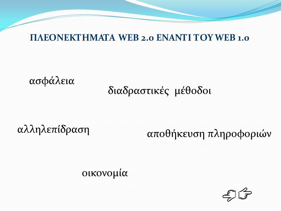 ΠΛΕΟΝΕΚΤΗΜΑΤΑ WEB 2.0 ΕΝΑΝΤΙ ΤΟΥ WEB 1.0 αλληλεπίδραση οικονομία ασφάλεια διαδραστικές μέθοδοι αποθήκευση πληροφοριών