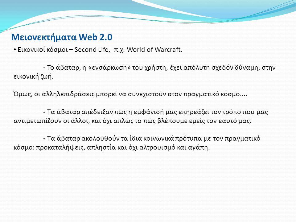 Μειονεκτήματα Web 2.0 • Εικονικοί κόσμοι – Second Life, π.χ. World of Warcraft. - Το άβαταρ, η «ενσάρκωση» του χρήστη, έχει απόλυτη σχεδόν δύναμη, στη