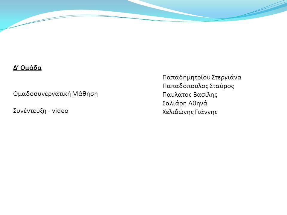 Δ' Ομάδα Ομαδοσυνεργατική Μάθηση Συνέντευξη - video Παπαδημητρίου Στεργιάνα Παπαδόπουλος Σταύρος Παυλάτος Βασίλης Σαλιάρη Αθηνά Χελιδώνης Γιάννης