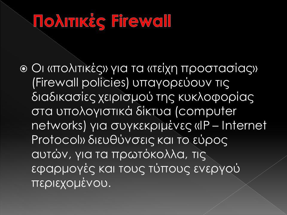  Οι «πολιτικές» για τα «τείχη προστασίας» (Firewall policies) υπαγορεύουν τις διαδικασίες χειρισμού της κυκλοφορίας στα υπολογιστικά δίκτυα (computer networks) για συγκεκριμένες «IP – Internet Protocol» διευθύνσεις και το εύρος αυτών, για τα πρωτόκολλα, τις εφαρμογές και τους τύπους ενεργού περιεχομένου.