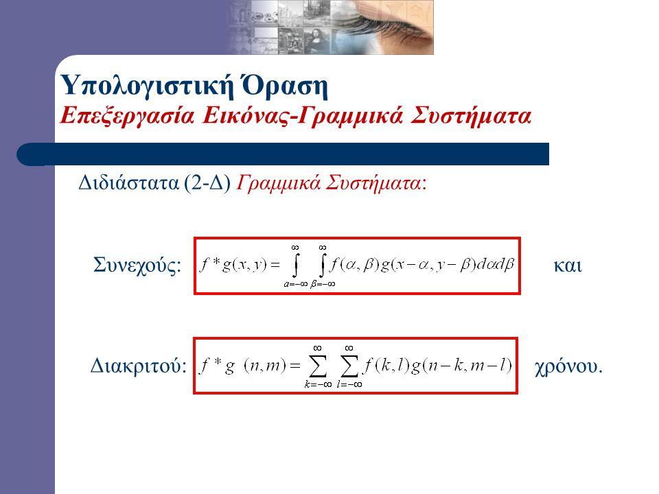 Υπολογιστική Όραση Επεξεργασία Εικόνας-Γραμμικά Συστήματα Μονοδιάστατα (1-Δ) Γραμμικά Συστήματα: Συνεχούς: και Διακριτού: χρόνου.