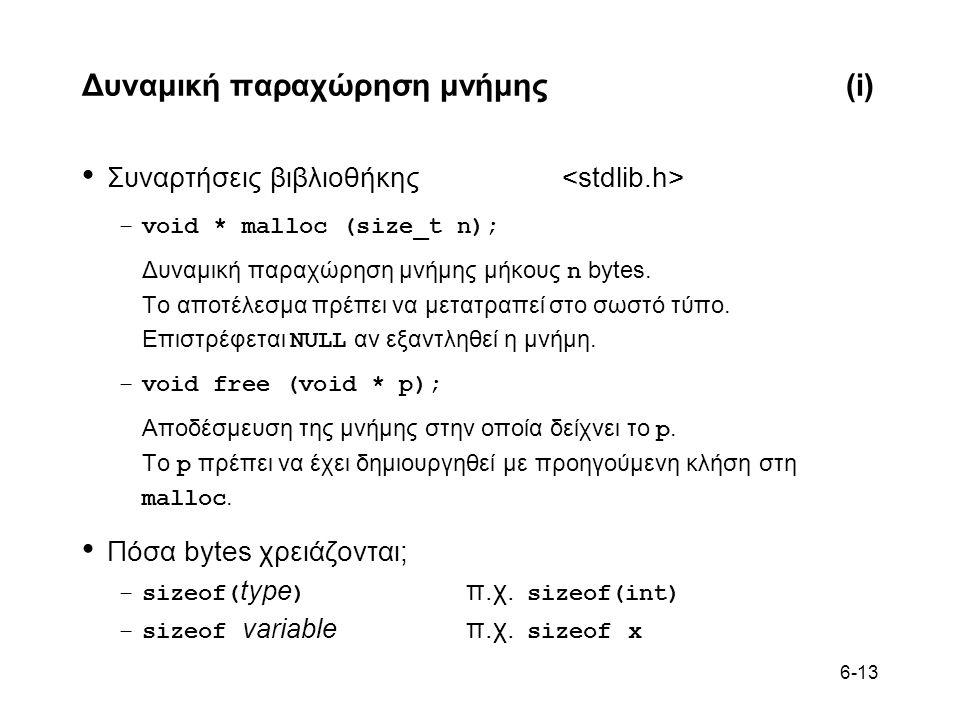 6-13 Δυναμική παραχώρηση μνήμης(i) • Συναρτήσεις βιβλιοθήκης –void * malloc (size_t n); Δυναμική παραχώρηση μνήμης μήκους n bytes. Το αποτέλεσμα πρέπε