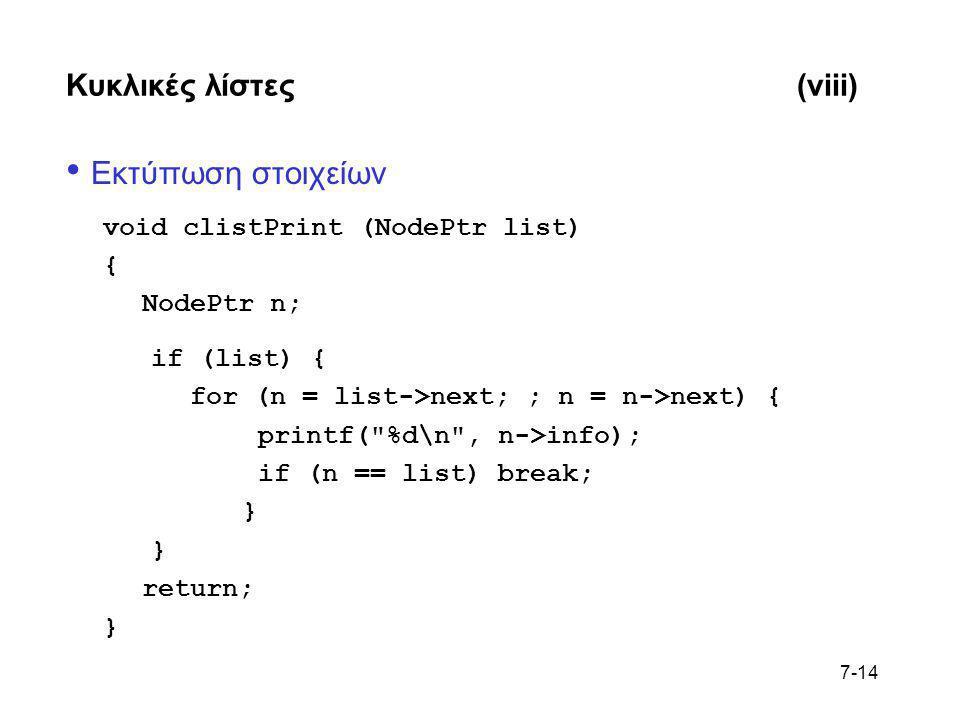 7-14 Κυκλικές λίστες(viii) • Εκτύπωση στοιχείων void clistPrint (NodePtr list) { NodePtr n; if (list) { for (n = list->next; ; n = n->next) { printf(