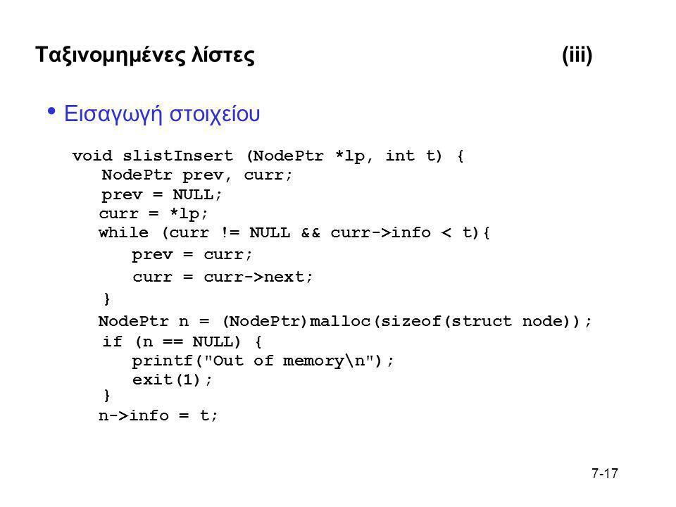 7-17 Ταξινομημένες λίστες(iii) • Εισαγωγή στοιχείου void slistInsert (NodePtr *lp, int t) { NodePtr prev, curr; prev = NULL; curr = *lp; while (curr !