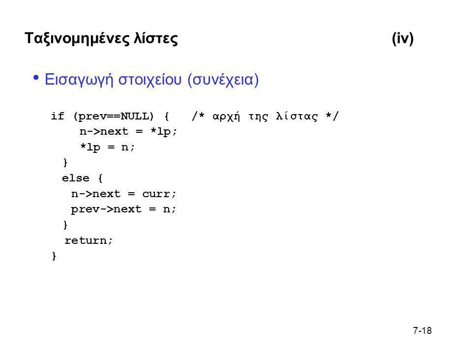 7-18 Ταξινομημένες λίστες(iv) • Εισαγωγή στοιχείου (συνέχεια) if (prev==NULL) { /* αρχή της λίστας */ n->next = *lp; *lp = n; } else { n->next = curr;