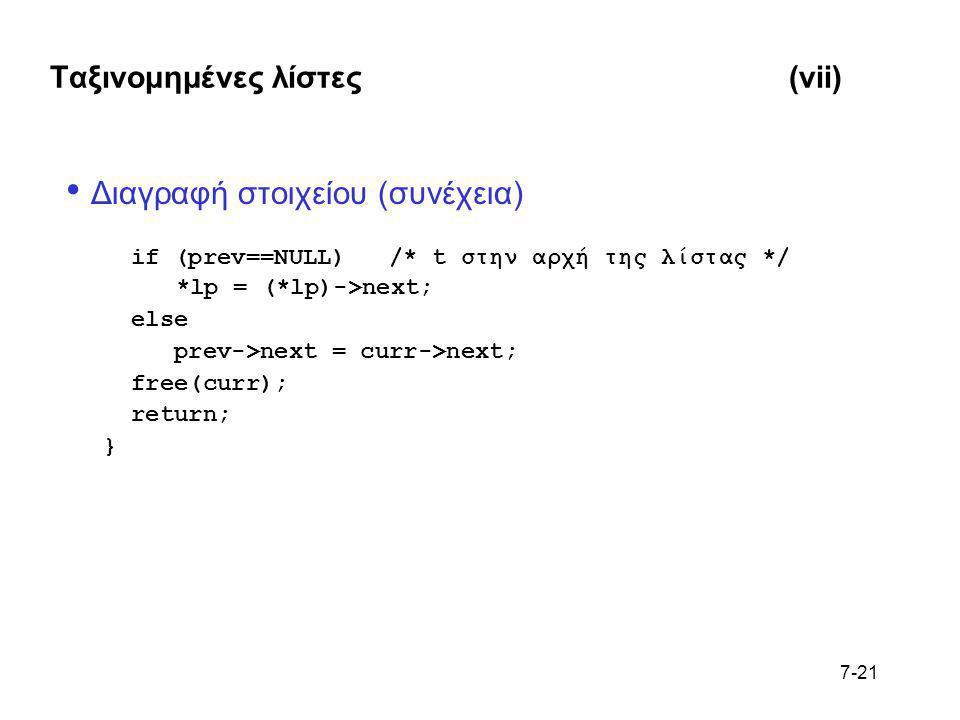 7-21 Ταξινομημένες λίστες(vii) • Διαγραφή στοιχείου (συνέχεια) if (prev==NULL) /* t στην αρχή της λίστας */ *lp = (*lp)->next; else prev->next = curr-