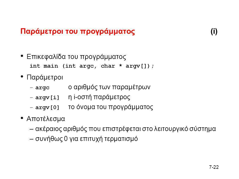 7-22 Παράμετροι του προγράμματος(i) • Επικεφαλίδα του προγράμματος int main (int argc, char * argv[]); • Παράμετροι –argc ο αριθμός των παραμέτρων –ar