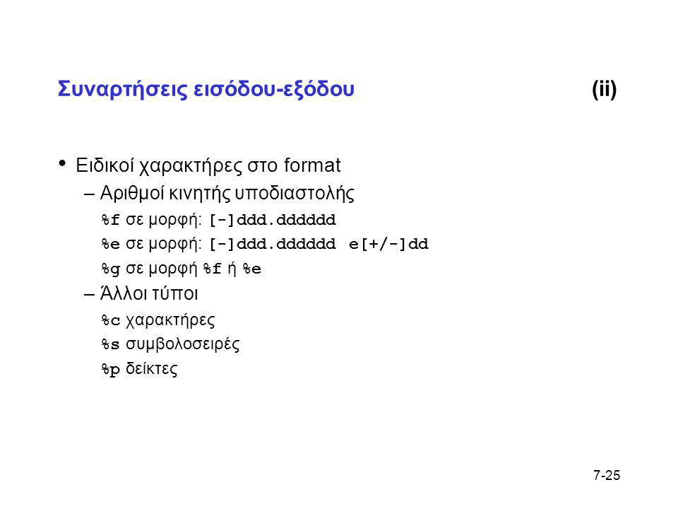 7-25 Συναρτήσεις εισόδου-εξόδου(ii) • Ειδικοί χαρακτήρες στο format –Αριθμοί κινητής υποδιαστολής %f σε μορφή: [-]ddd.dddddd %e σε μορφή: [-]ddd.ddddd