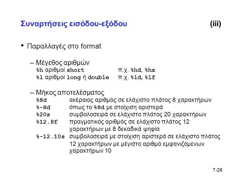 7-26 Συναρτήσεις εισόδου-εξόδου(iii) • Παραλλαγές στο format –Μέγεθος αριθμών %h αριθμοί short π.χ. %hd, %hx %l αριθμοί long ή double π.χ. %ld, %lf –Μ