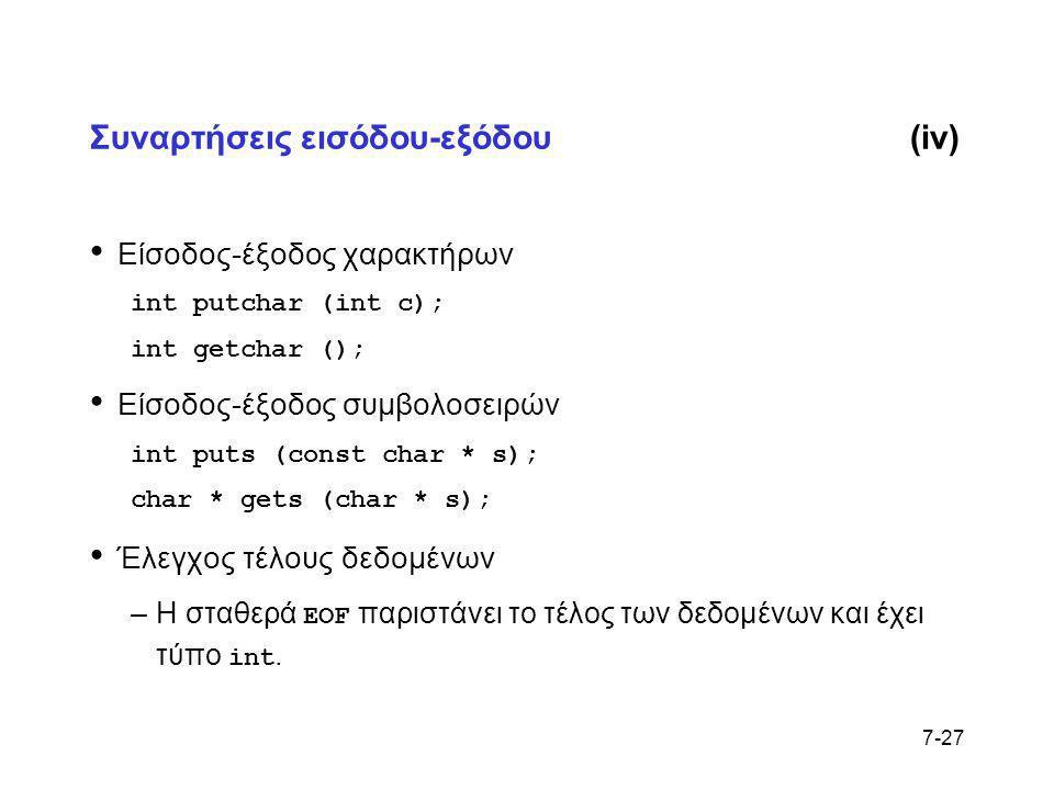7-27 Συναρτήσεις εισόδου-εξόδου(iv) • Είσοδος-έξοδος χαρακτήρων int putchar (int c); int getchar (); • Είσοδος-έξοδος συμβολοσειρών int puts (const ch