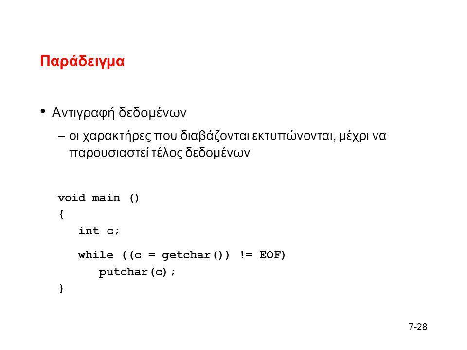7-28 Παράδειγμα • Αντιγραφή δεδομένων –οι χαρακτήρες που διαβάζονται εκτυπώνονται, μέχρι να παρουσιαστεί τέλος δεδομένων void main () { int c; while (