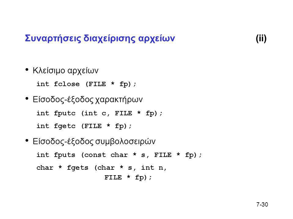 7-30 Συναρτήσεις διαχείρισης αρχείων(ii) • Κλείσιμο αρχείων int fclose (FILE * fp); • Είσοδος-έξοδος χαρακτήρων int fputc (int c, FILE * fp); int fget