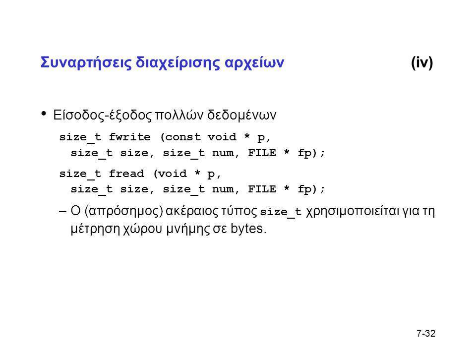 7-32 Συναρτήσεις διαχείρισης αρχείων(iv) • Είσοδος-έξοδος πολλών δεδομένων size_t fwrite (const void * p, size_t size, size_t num, FILE * fp); size_t