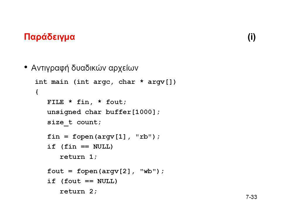 7-33 Παράδειγμα(i) • Αντιγραφή δυαδικών αρχείων int main (int argc, char * argv[]) { FILE * fin, * fout; unsigned char buffer[1000]; size_t count; fin