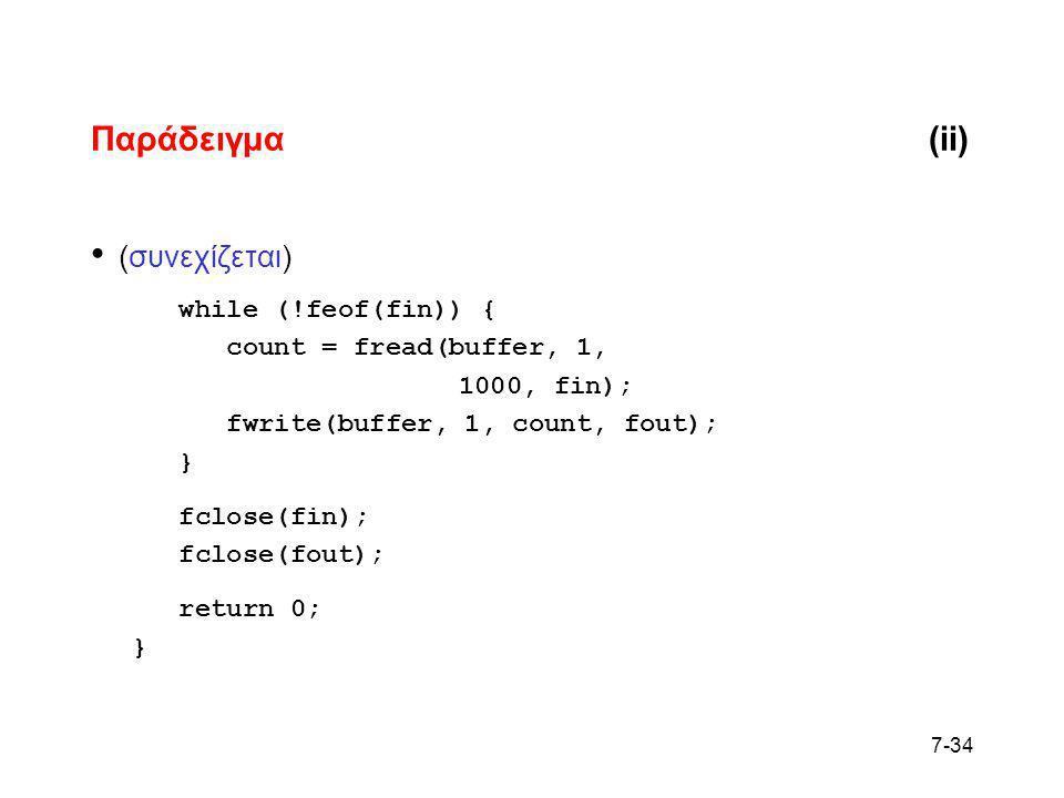 7-34 Παράδειγμα(ii) • (συνεχίζεται) while (!feof(fin)) { count = fread(buffer, 1, 1000, fin); fwrite(buffer, 1, count, fout); } fclose(fin); fclose(fo