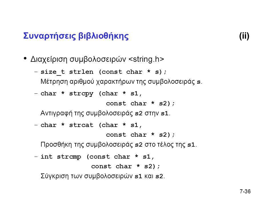 7-36 Συναρτήσεις βιβλιοθήκης(ii) • Διαχείριση συμβολοσειρών –size_t strlen (const char * s); Μέτρηση αριθμού χαρακτήρων της συμβολοσειράς s. –char * s