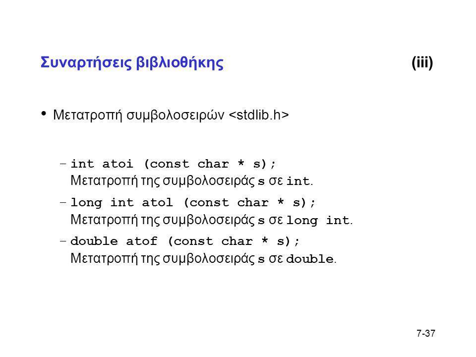 7-37 Συναρτήσεις βιβλιοθήκης(iii) • Μετατροπή συμβολοσειρών –int atoi (const char * s); Μετατροπή της συμβολοσειράς s σε int. –long int atol (const ch