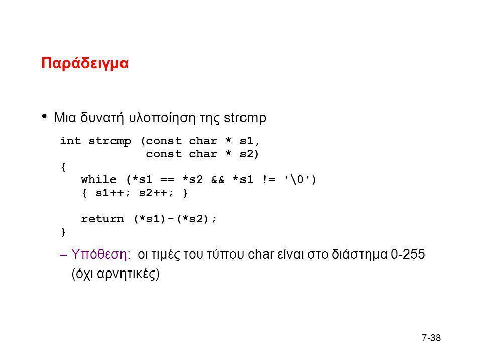 7-38 Παράδειγμα • Μια δυνατή υλοποίηση της strcmp int strcmp (const char * s1, const char * s2) { while (*s1 == *s2 && *s1 != '\0') { s1++; s2++; } re