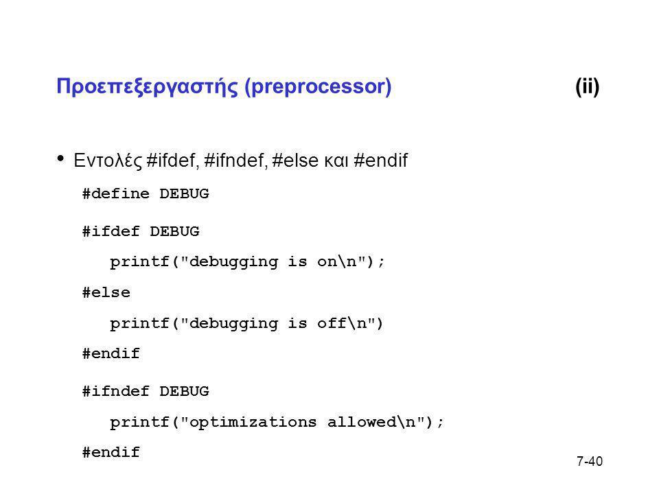 7-40 Προεπεξεργαστής (preprocessor)(ii) • Εντολές #ifdef, #ifndef, #else και #endif #define DEBUG #ifdef DEBUG printf(