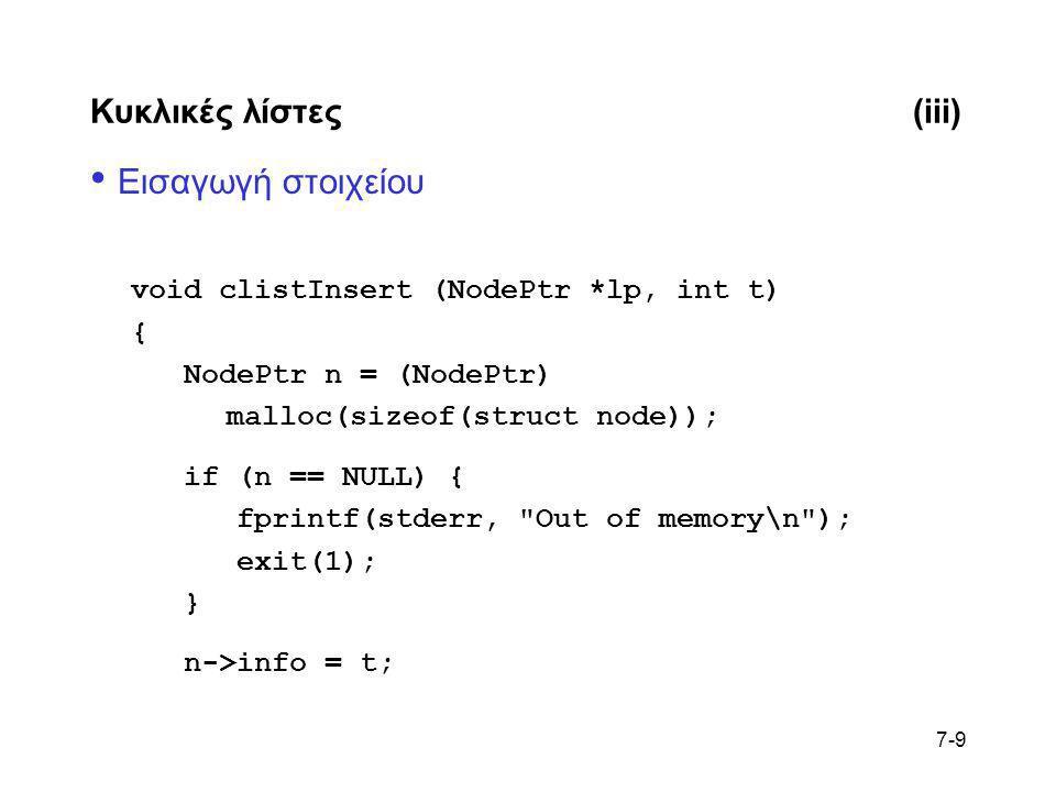 7-9 Κυκλικές λίστες(iii) • Εισαγωγή στοιχείου void clistInsert (NodePtr *lp, int t) { NodePtr n = (NodePtr) malloc(sizeof(struct node)); if (n == NULL