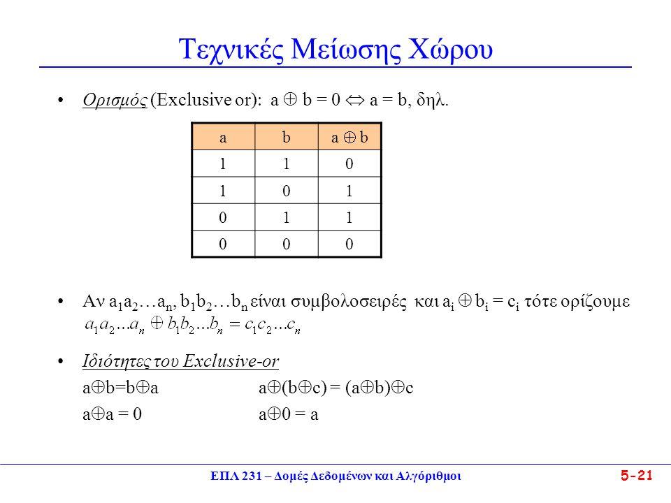ΕΠΛ 231 – Δομές Δεδομένων και Αλγόριθμοι5-21 Τεχνικές Μείωσης Χώρου •Ορισμός (Exclusive or)  a  b = 0  a = b, δηλ. •Aν a 1 a 2 …a n, b 1 b 2 …b n ε