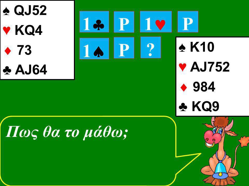11 P 11 P P 11 ♠ K10 ♥ ΑJ752  984 ♣ ΚQ9 ? ♠ QJ52 ♥ ΚQ4  73 ♣ ΑJ64 Πως θα το μάθω;
