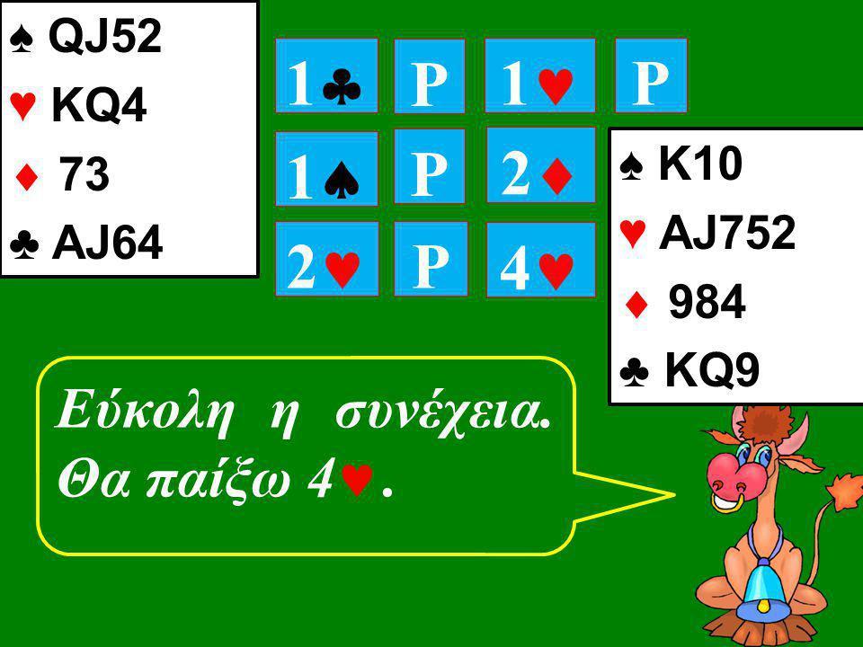 11 P 11 P P 11 ♠ K10 ♥ ΑJ752  984 ♣ ΚQ9 22 ♠ QJ52 ♥ ΚQ4  73 ♣ ΑJ64 Εύκολη η συνέχεια. Θα παίξω 4 . 22 P 44