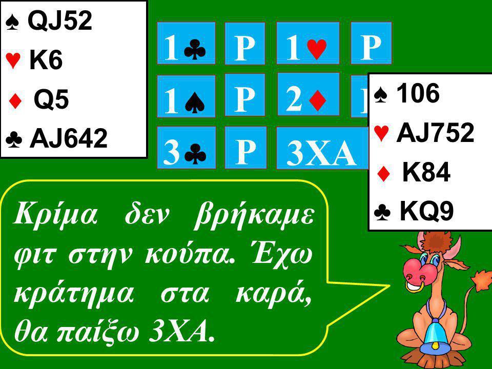 P 11 P 11 P P 11 ♠ 106 ♥ ΑJ752  K84 ♣ ΚQ9 22 ♠ QJ52 ♥ Κ6  Q5 ♣ ΑJ642 Κρίμα δεν βρήκαμε φιτ στην κούπα. Έχω κράτημα στα καρά, θα παίξω 3ΧΑ. 3