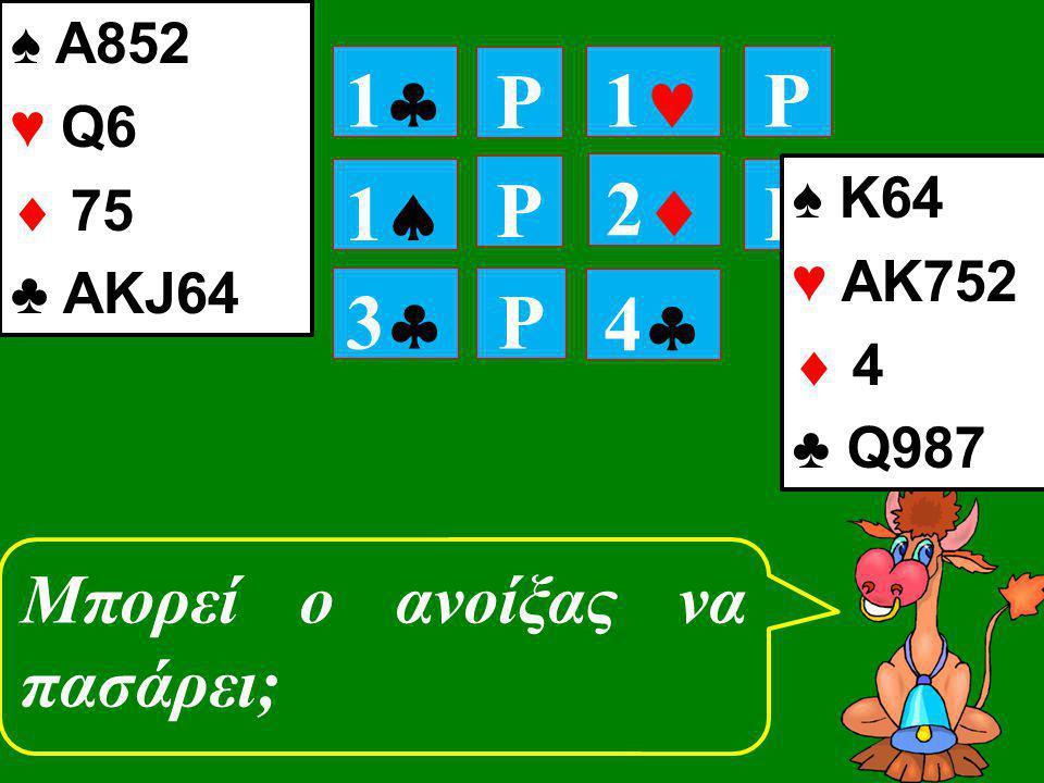 P 11 P 11 P P 11 22 Μπορεί ο ανοίξας να πασάρει; 33 P 44 ♠ Κ64 ♥ ΑΚ752  4 ♣ Q987 ♠ Α852 ♥ Q6  75 ♣ ΑΚJ64