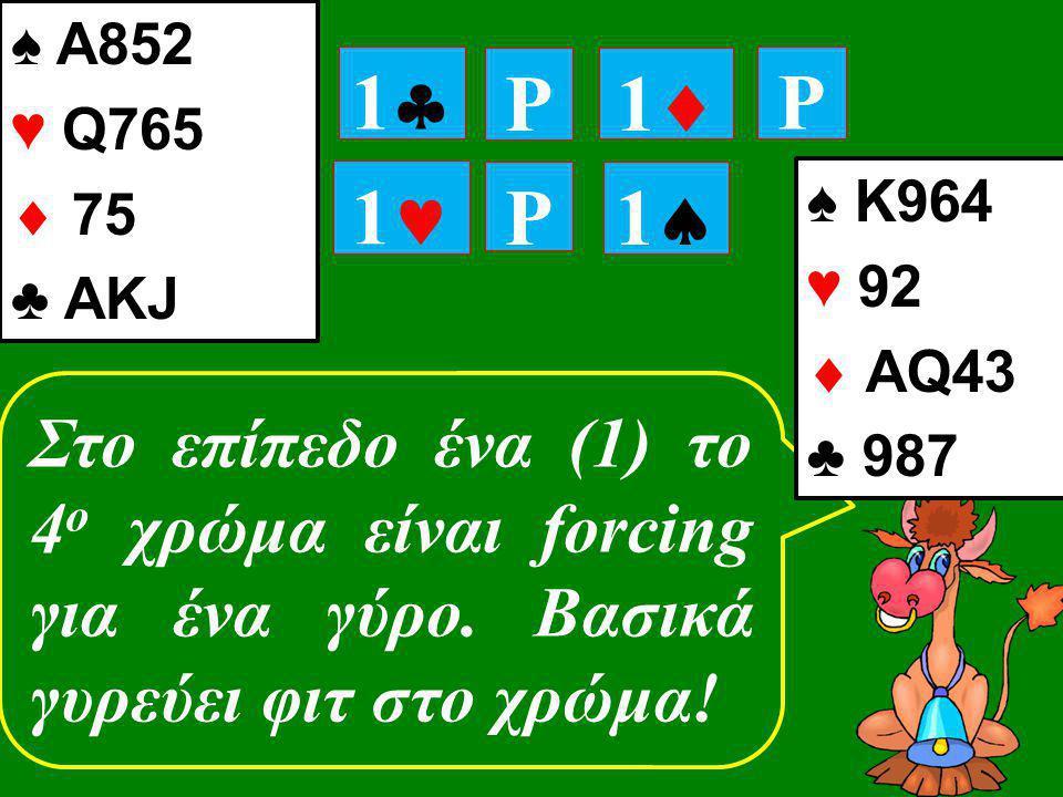 11 P 11 P P 11 11 Στο επίπεδο ένα (1) το 4 ο χρώμα είναι forcing για ένα γύρο. Βασικά γυρεύει φιτ στο χρώμα! ♠ Κ964 ♥ 92  ΑQ43 ♣ 987 ♠ Α852 ♥