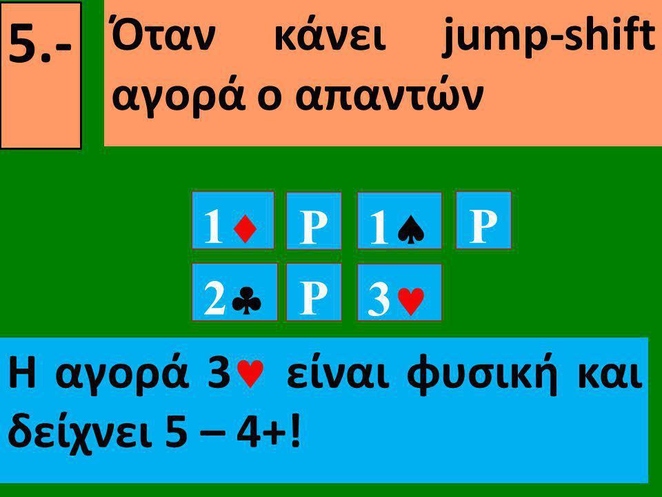 5.- Όταν κάνει jump-shift αγορά ο απαντών 11 P P 22 11 P 33 Η αγορά 3  είναι φυσική και δείχνει 5 – 4+!