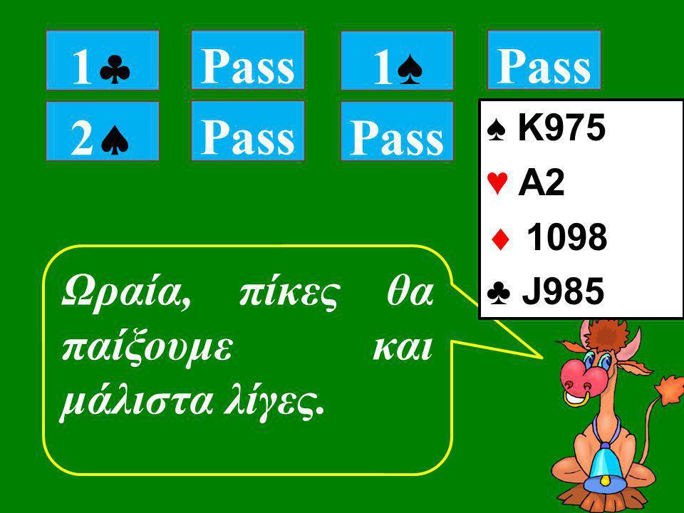 22 Pass Ωραία, πίκες θα παίξουμε και μάλιστα λίγες. 11 Pass 1♠1♠ ♠ K975 ♥ Α2  1098 ♣ J985 Pass