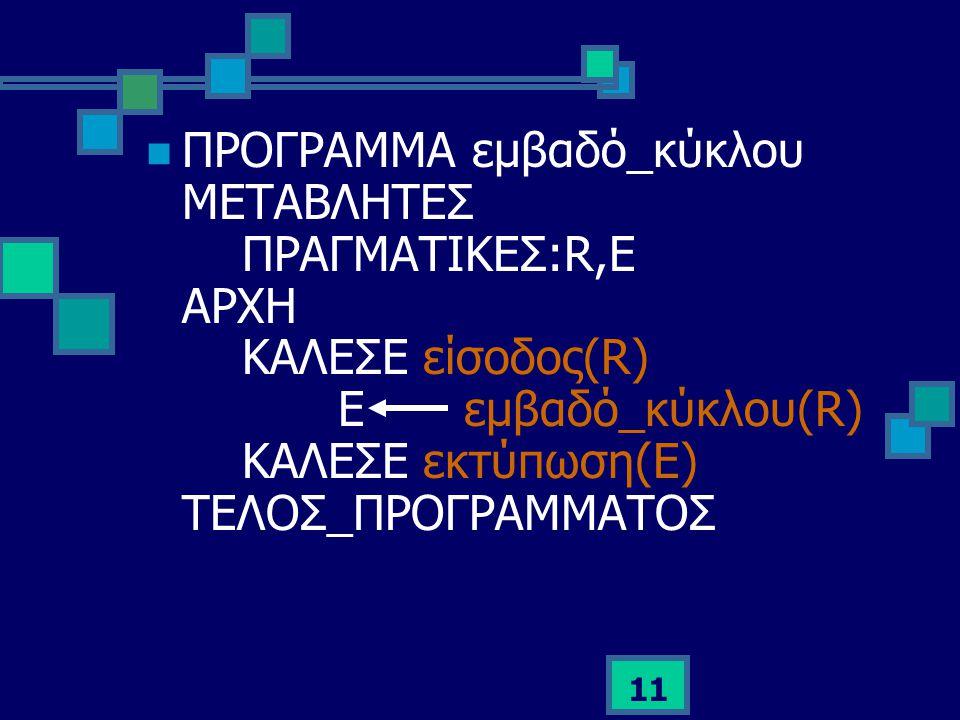 11  ΠΡΟΓΡΑΜΜΑ εμβαδό_κύκλου ΜΕΤΑΒΛΗΤΕΣ ΠΡΑΓΜΑΤΙΚΕΣ:R,Ε ΑΡΧΗ ΚΑΛΕΣΕ είσοδος(R) Ε εμβαδό_κύκλου(R) ΚΑΛΕΣΕ εκτύπωση(Ε) ΤΕΛΟΣ_ΠΡΟΓΡΑΜΜΑΤΟΣ