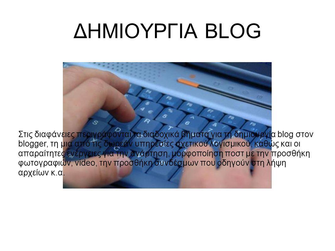 ΔΗΜΙΟΥΡΓΙΑ BLOG Στις διαφάνειες περιγράφονται τα διαδοχικά βήματα για τη δημιουργία blog στον blogger, τη μια από τις δωρεάν υπηρεσίες σχετικού λογισμικού, καθώς και οι απαραίτητες ενέργειες για την ανάρτηση, μορφοποίηση ποστ με την προσθήκη φωτογραφιών, video, την προσθήκη συνδέσμων που οδηγούν στη λήψη αρχείων κ.α.