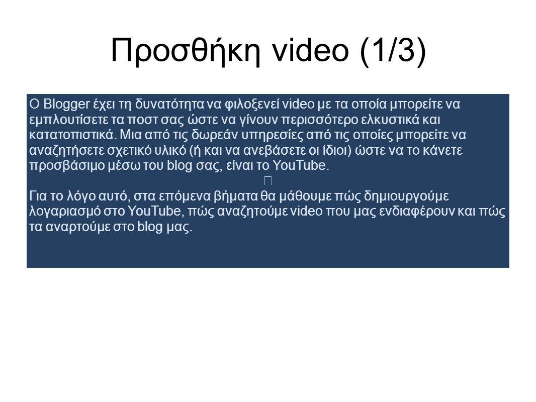Προσθήκη video (1/3) Ο Blogger έχει τη δυνατότητα να φιλοξενεί video με τα οποία μπορείτε να εμπλουτίσετε τα ποστ σας ώστε να γίνουν περισσότερο ελκυστικά και κατατοπιστικά.