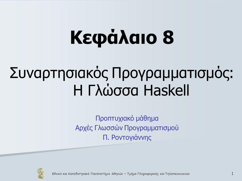 Εθνικό και Καποδιστριακό Πανεπιστήμιο Αθηνών – Τμήμα Πληροφορικής και Τηλεπικοινωνιών 112 Συναρτήσεις  Οι συναρτήσεις δημιουργούν μία ιεραρχία ανάλογα με τον τύπο τους  Συναρτήσεις μηδενικής τάξης: (σταθερές) – α = 5 (ισοδύναμο με α() = 5)  Συναρτήσεις πρώτης τάξης: έχουν ως ορίσματα συνηθισμένους τύπους δεδομένων (πχ ακέραιους, float, λίστες) – sq(a) = a*a, suml(xs), reverse(xs)