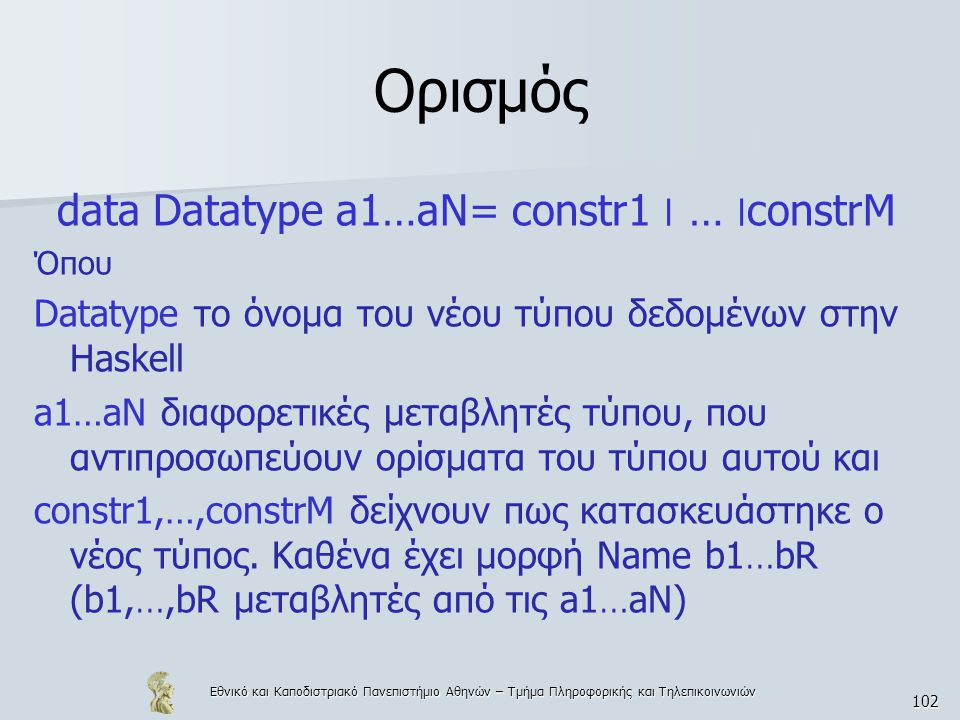 Εθνικό και Καποδιστριακό Πανεπιστήμιο Αθηνών – Τμήμα Πληροφορικής και Τηλεπικοινωνιών 102 Ορισμός data Datatype a1…aN= constr1 ׀ … ׀constrM Όπου Datatype το όνομα του νέου τύπου δεδομένων στην Haskell a1…aN διαφορετικές μεταβλητές τύπου, που αντιπροσωπεύουν ορίσματα του τύπου αυτού και constr1,…,constrM δείχνουν πως κατασκευάστηκε ο νέος τύπος.