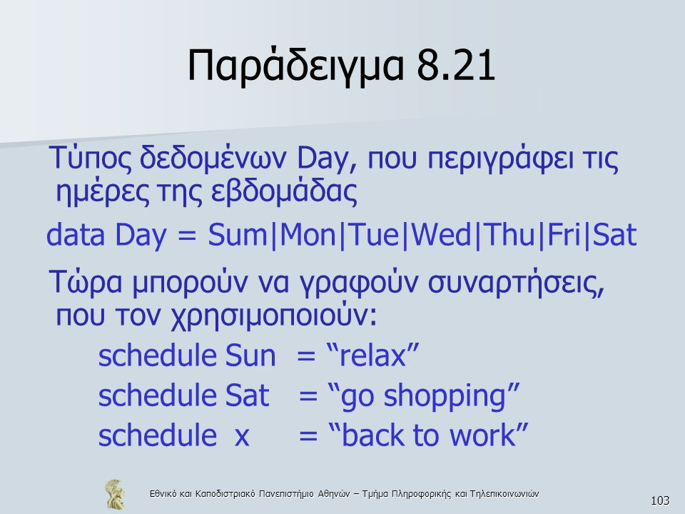 Εθνικό και Καποδιστριακό Πανεπιστήμιο Αθηνών – Τμήμα Πληροφορικής και Τηλεπικοινωνιών 103 Παράδειγμα 8.21 Τύπος δεδομένων Day, που περιγράφει τις ημέρες της εβδομάδας data Day = Sum|Mon|Tue|Wed|Thu|Fri|Sat Τώρα μπορούν να γραφούν συναρτήσεις, που τον χρησιμοποιούν: schedule Sun = relax schedule Sat = go shopping schedule x = back to work