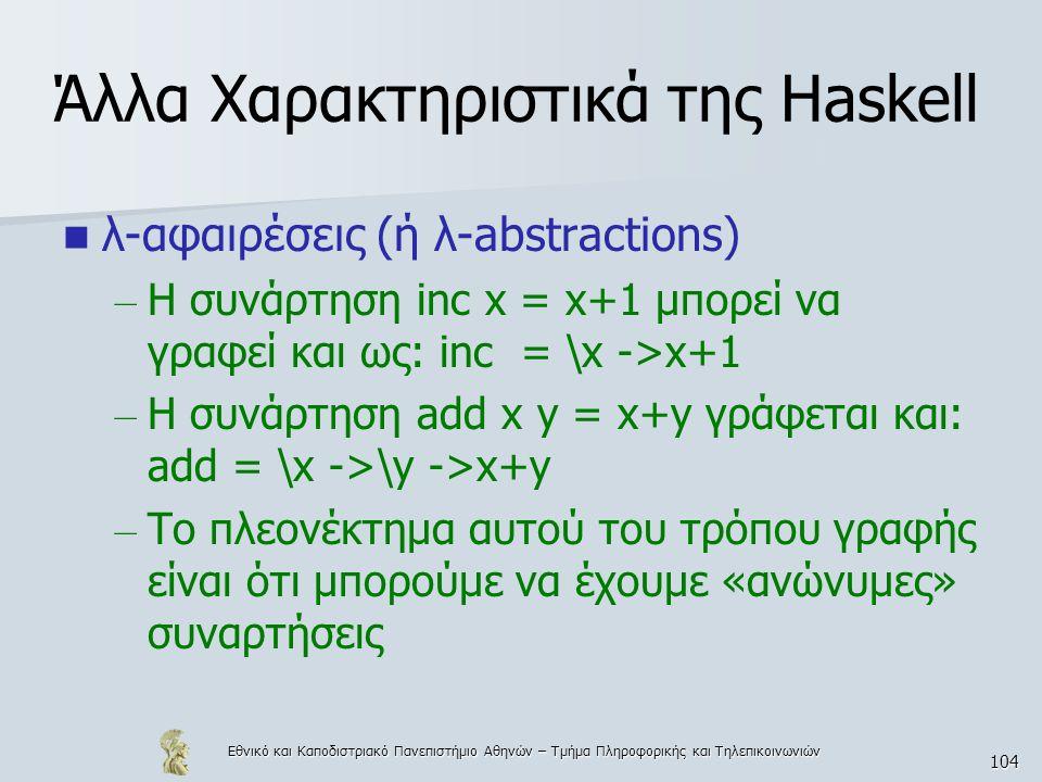 Εθνικό και Καποδιστριακό Πανεπιστήμιο Αθηνών – Τμήμα Πληροφορικής και Τηλεπικοινωνιών 104 Άλλα Χαρακτηριστικά της Haskell  λ-αφαιρέσεις (ή λ-abstractions) – Η συνάρτηση inc x = x+1 μπορεί να γραφεί και ως: inc = \x ->x+1 – Η συνάρτηση add x y = x+y γράφεται και: add = \x ->\y ->x+y – Το πλεονέκτημα αυτού του τρόπου γραφής είναι ότι μπορούμε να έχουμε «ανώνυμες» συναρτήσεις
