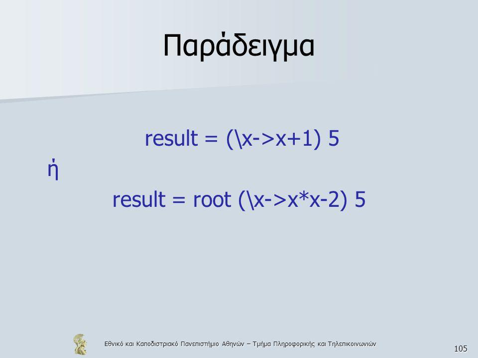 Εθνικό και Καποδιστριακό Πανεπιστήμιο Αθηνών – Τμήμα Πληροφορικής και Τηλεπικοινωνιών 105 Παράδειγμα result = (\x->x+1) 5 ή result = root (\x->x*x-2) 5