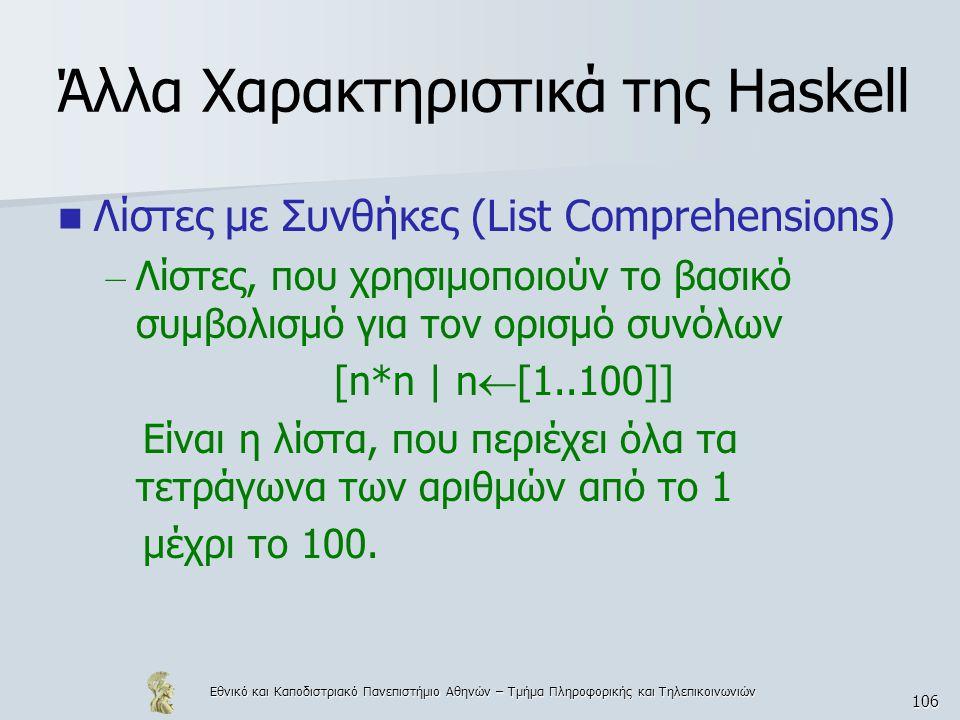 Εθνικό και Καποδιστριακό Πανεπιστήμιο Αθηνών – Τμήμα Πληροφορικής και Τηλεπικοινωνιών 106 Άλλα Χαρακτηριστικά της Haskell  Λίστες με Συνθήκες (List Comprehensions) – Λίστες, που χρησιμοποιούν το βασικό συμβολισμό για τον ορισμό συνόλων [n*n | n  [1..100]] Είναι η λίστα, που περιέχει όλα τα τετράγωνα των αριθμών από το 1 μέχρι το 100.