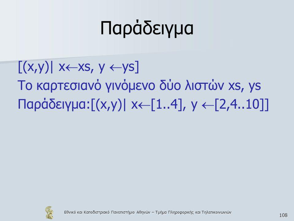 Εθνικό και Καποδιστριακό Πανεπιστήμιο Αθηνών – Τμήμα Πληροφορικής και Τηλεπικοινωνιών 108 Παράδειγμα [(x,y)| x  xs, y  ys] Το καρτεσιανό γινόμενο δύο λιστών xs, ys Παράδειγμα:[(x,y)| x  [1..4], y  [2,4..10]]