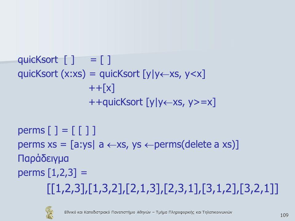 Εθνικό και Καποδιστριακό Πανεπιστήμιο Αθηνών – Τμήμα Πληροφορικής και Τηλεπικοινωνιών 109 quicKsort [ ] = [ ] quicKsort (x:xs) = quicKsort [y|y  xs, y<x] ++[x] ++quicKsort [y|y  xs, y>=x] perms [ ] = [ [ ] ] perms xs = [a:ys| a  xs, ys  perms(delete a xs)] Παράδειγμα perms [1,2,3] = [[1,2,3],[1,3,2],[2,1,3],[2,3,1],[3,1,2],[3,2,1]]