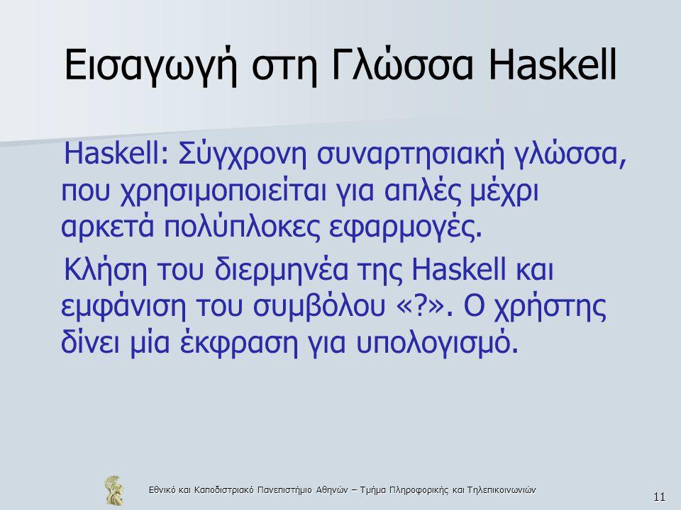 Εθνικό και Καποδιστριακό Πανεπιστήμιο Αθηνών – Τμήμα Πληροφορικής και Τηλεπικοινωνιών 11 Εισαγωγή στη Γλώσσα Haskell Haskell: Σύγχρονη συναρτησιακή γλώσσα, που χρησιμοποιείται για απλές μέχρι αρκετά πολύπλοκες εφαρμογές.